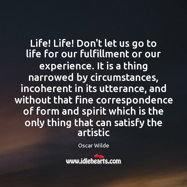 Image, Life! Life! Don't let us go to life for our fulfillment or