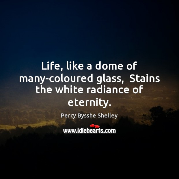 Life, like a dome of many-coloured glass,  Stains the white radiance of eternity. Image