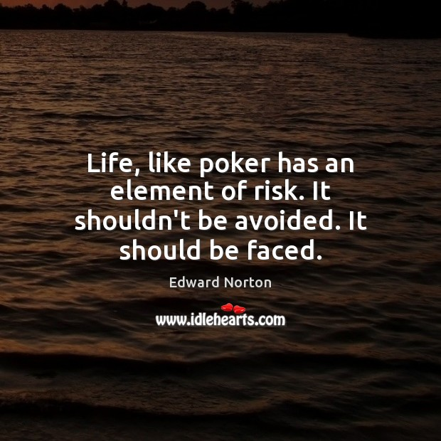 Image, Life, like poker has an element of risk. It shouldn't be avoided. It should be faced.
