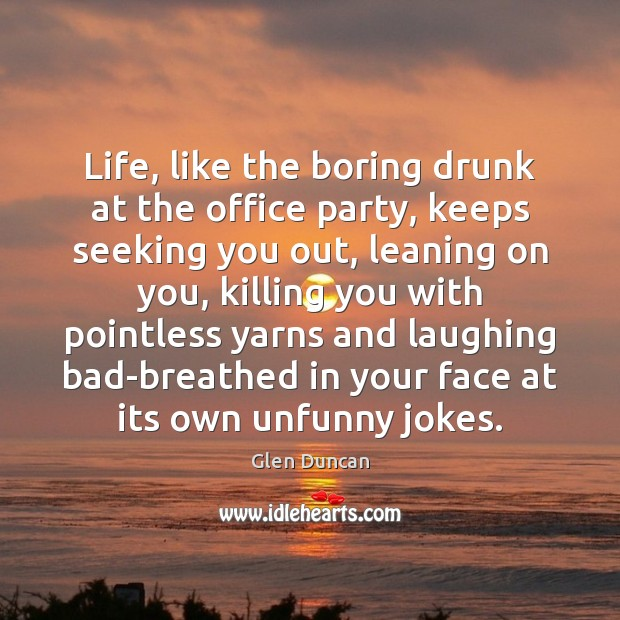 Image, Life, like the boring drunk at the office party, keeps seeking you