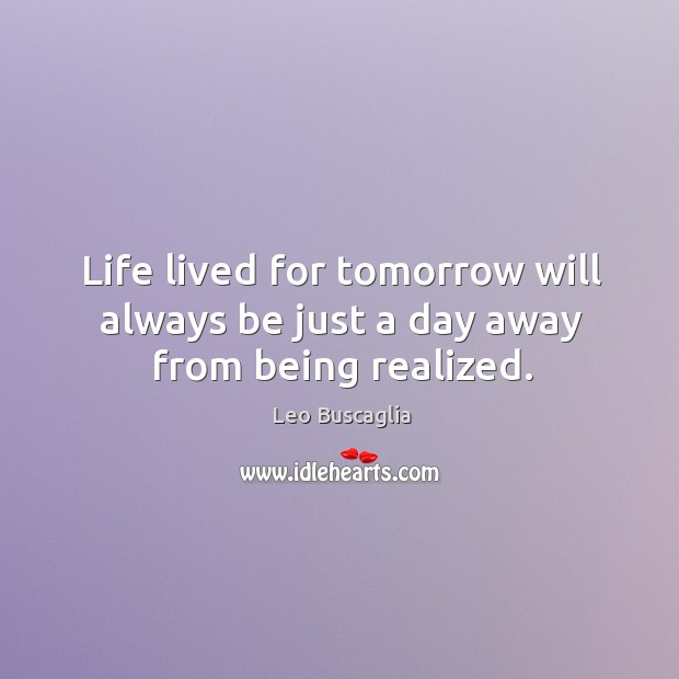 Life lived for tomorrow will always be just a day away from being realized. Image