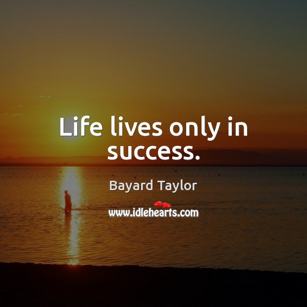 Life lives only in success. Bayard Taylor Picture Quote