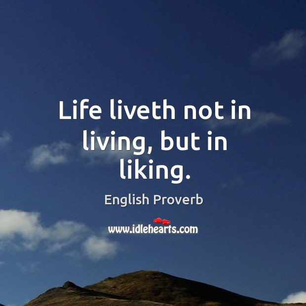 Image, Life liveth not in living, but in liking.