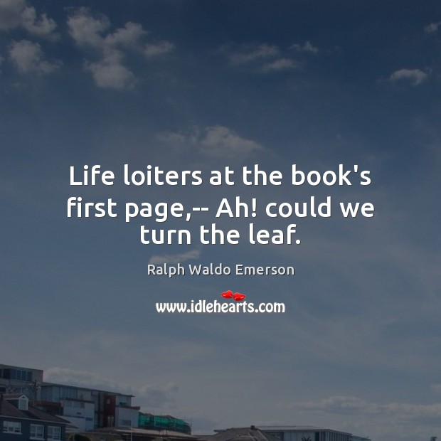 Life loiters at the book's first page,– Ah! could we turn the leaf. Image