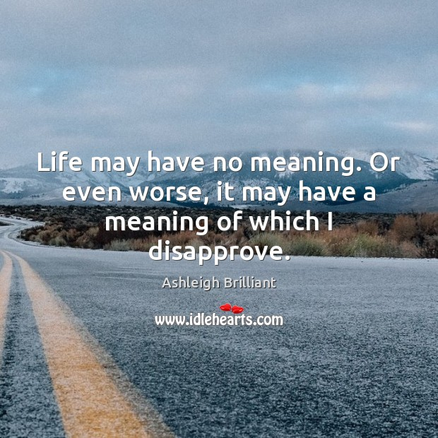 Life may have no meaning. Or even worse, it may have a meaning of which I disapprove. Ashleigh Brilliant Picture Quote