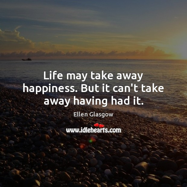 Image, Life may take away happiness. But it can't take away having had it.