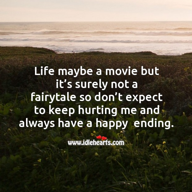 Life maybe a movie but it's surely not a fairytale so don't expect to keep hurting me and always have a happy  ending. Image
