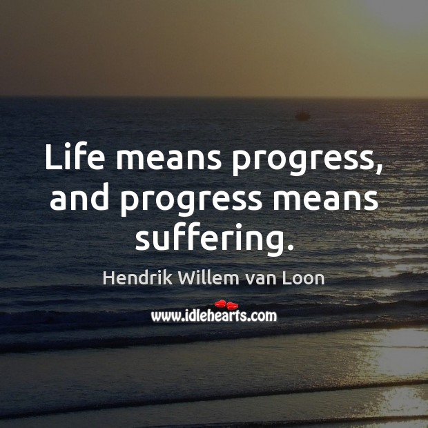 Image, Life means progress, and progress means suffering.