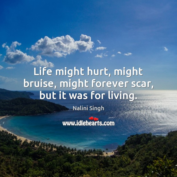 Life might hurt, might bruise, might forever scar, but it was for living. Image