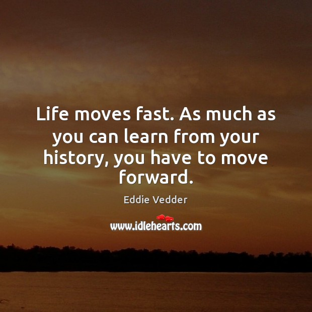 Life Moves Fast As Much As You Can Learn From Your History You