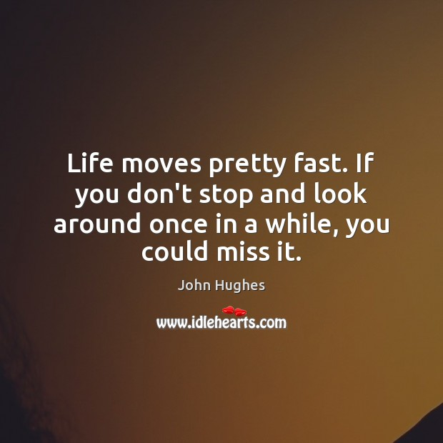 Life moves pretty fast. If you don't stop and look around once John Hughes Picture Quote