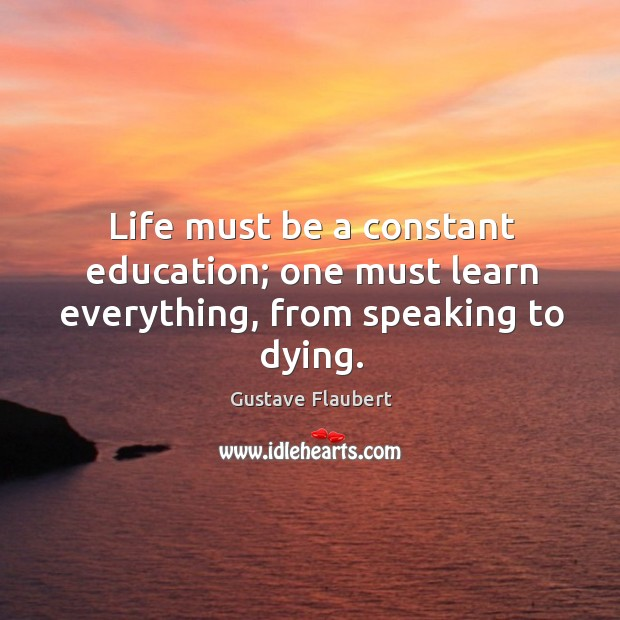 Life must be a constant education; one must learn everything, from speaking to dying. Image