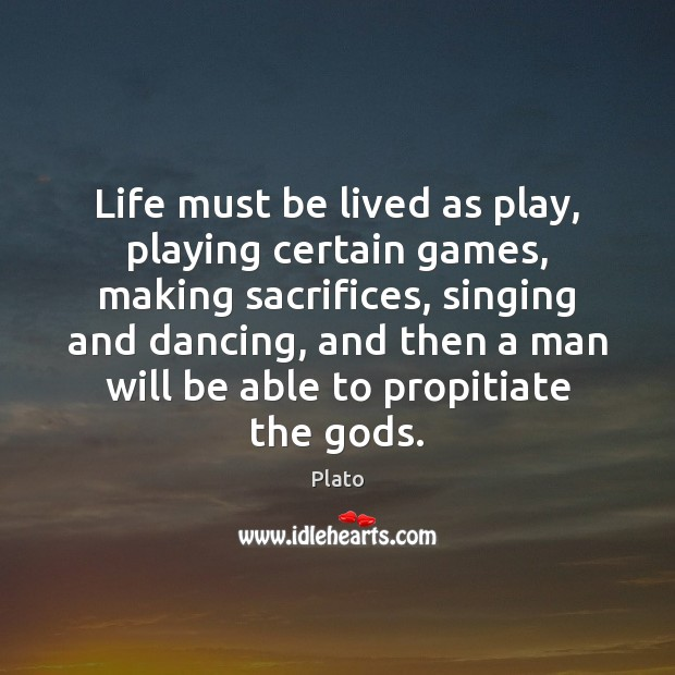 Life must be lived as play, playing certain games, making sacrifices, singing Image