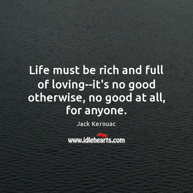 Life must be rich and full of loving–it's no good otherwise, no good at all, for anyone. Jack Kerouac Picture Quote