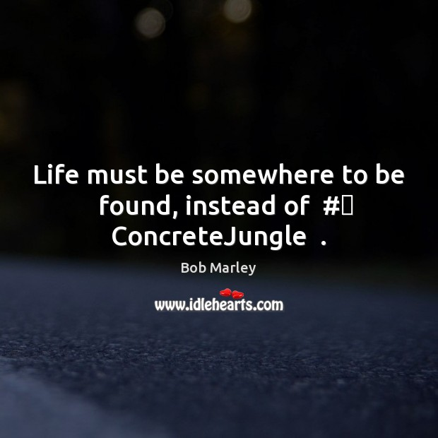 Life must be somewhere to be   found, instead of  # ConcreteJungle  . Bob Marley Picture Quote