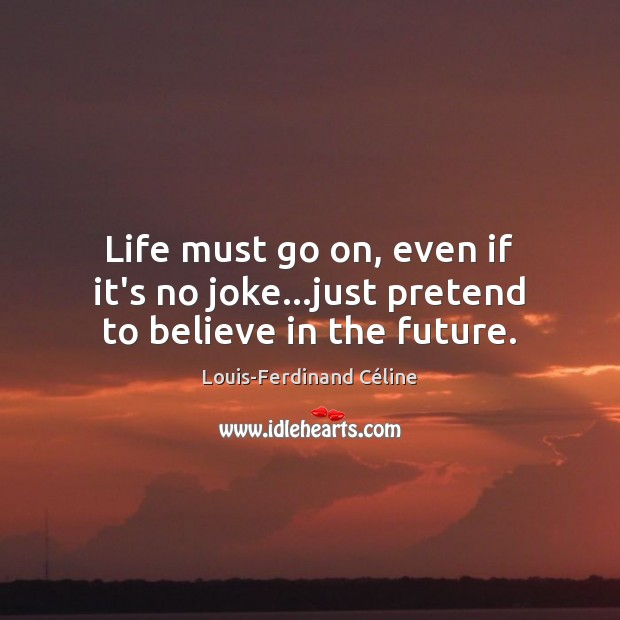 Life must go on, even if it's no joke…just pretend to believe in the future. Louis-Ferdinand Céline Picture Quote