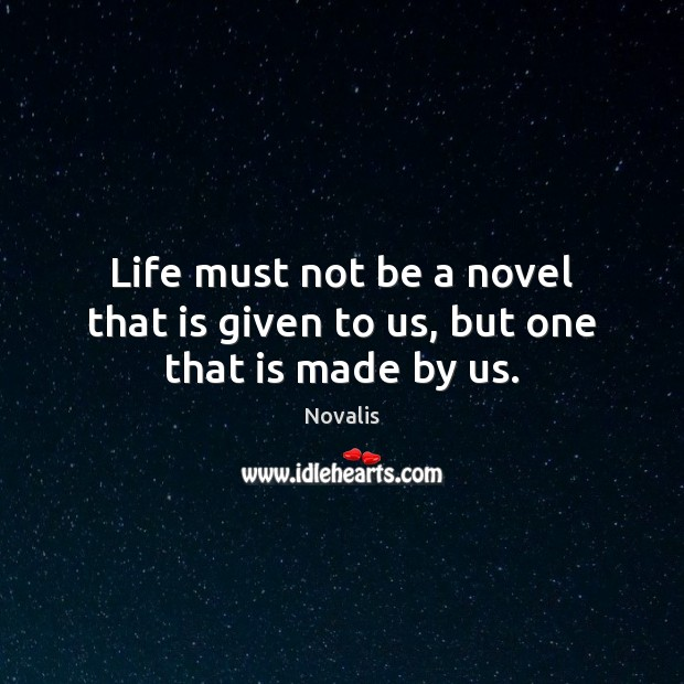 Life must not be a novel that is given to us, but one that is made by us. Novalis Picture Quote