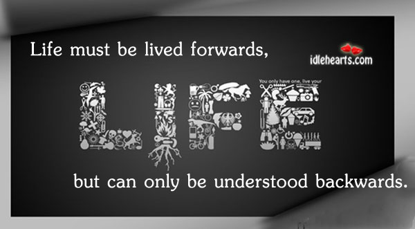 Life Must Be Lived Forwards, But Can Only Be…