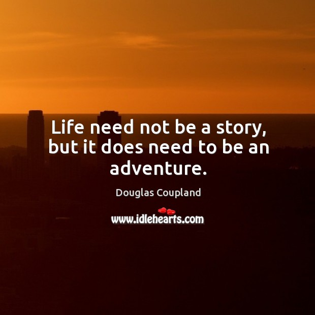 Image, Life need not be a story, but it does need to be an adventure.