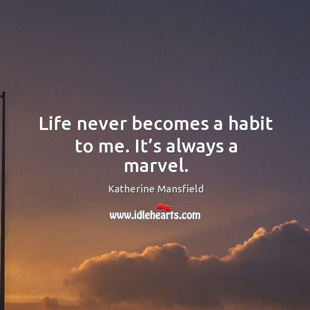 Life never becomes a habit to me. It's always a marvel. Image