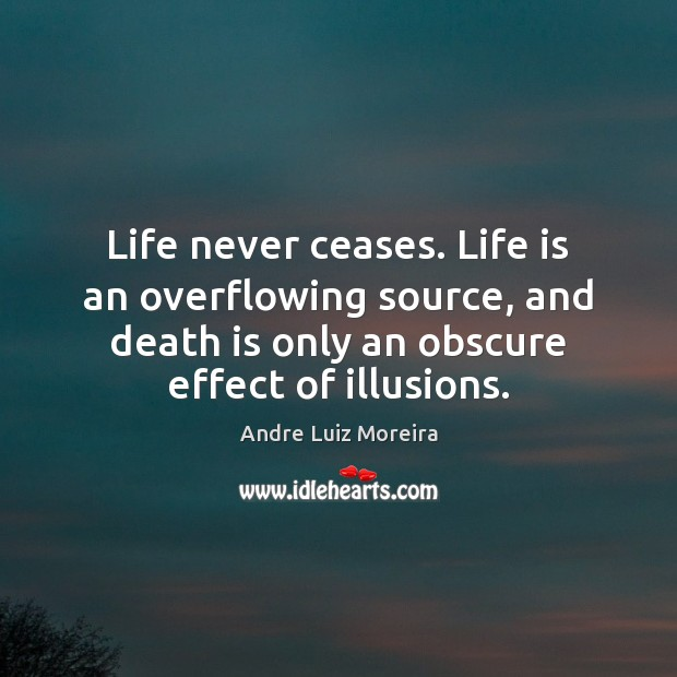 Life never ceases. Life is an overflowing source, and death is only Image