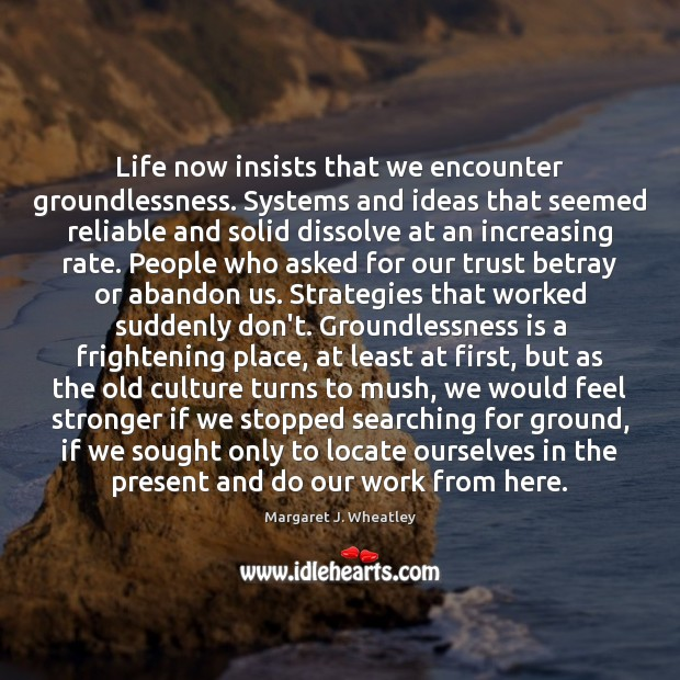 Life now insists that we encounter groundlessness. Systems and ideas that seemed Image