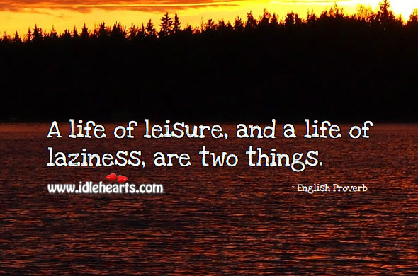 A Life Of Leisure, And A Life Of Laziness, Are Two Things.