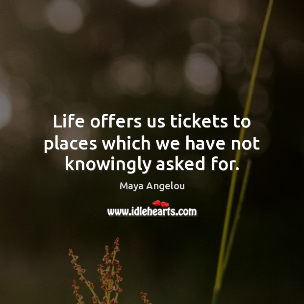 Image, Life offers us tickets to places which we have not knowingly asked for.