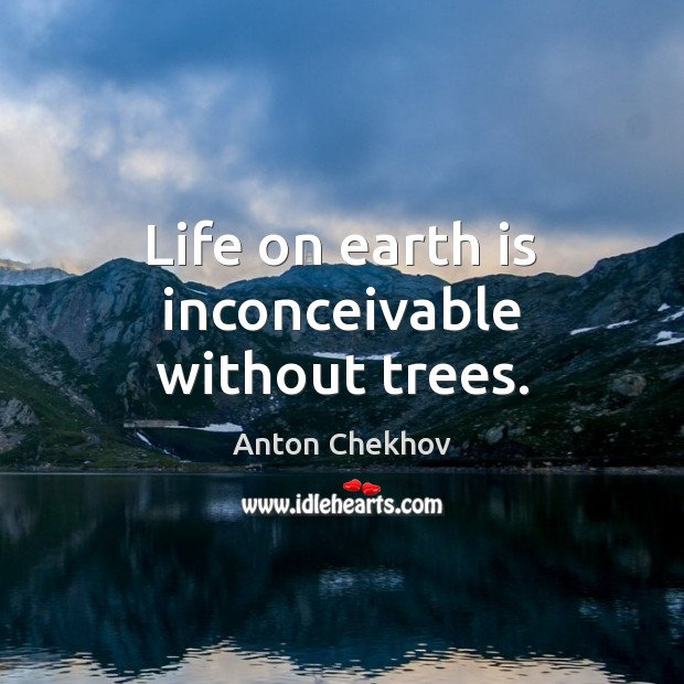 Life on earth is inconceivable without trees. Anton Chekhov Picture Quote