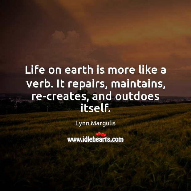 Image, Life on earth is more like a verb. It repairs, maintains, re-creates, and outdoes itself.
