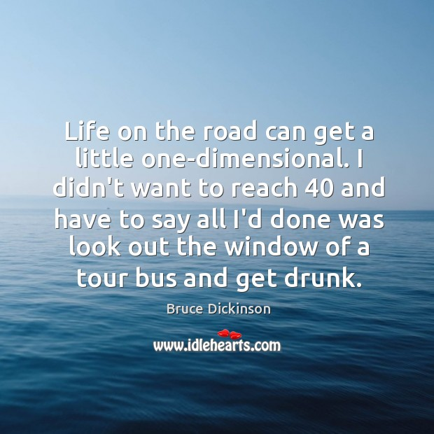Life on the road can get a little one-dimensional. I didn't want Bruce Dickinson Picture Quote