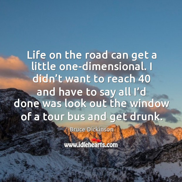 Life on the road can get a little one-dimensional. I didn't want to reach 40 and have to say Bruce Dickinson Picture Quote