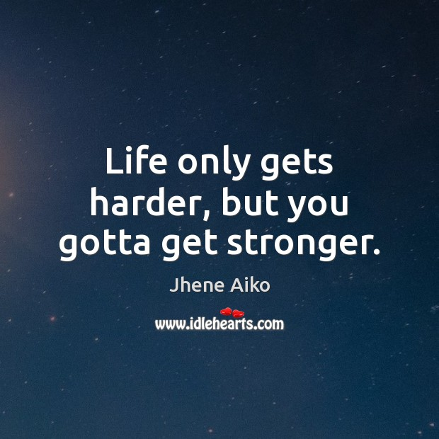 Life only gets harder, but you gotta get stronger. Jhene Aiko Picture Quote