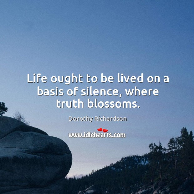 Life ought to be lived on a basis of silence, where truth blossoms. Image