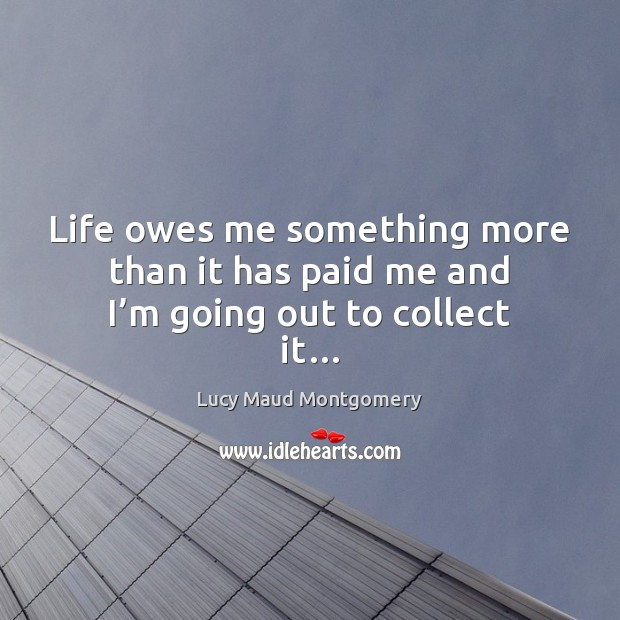 Life owes me something more than it has paid me and I'm going out to collect it… Image