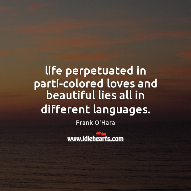 Life perpetuated in parti-colored loves and beautiful lies all in different languages. Image