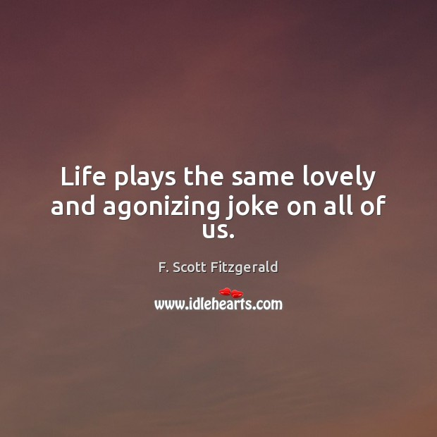 Image, Life plays the same lovely and agonizing joke on all of us.