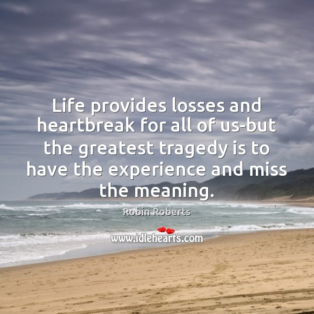 Life provides losses and heartbreak for all of us-but the greatest tragedy Greatest Tragedy Quotes Image
