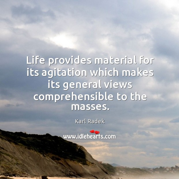 Life provides material for its agitation which makes its general views comprehensible to the masses. Karl Radek Picture Quote