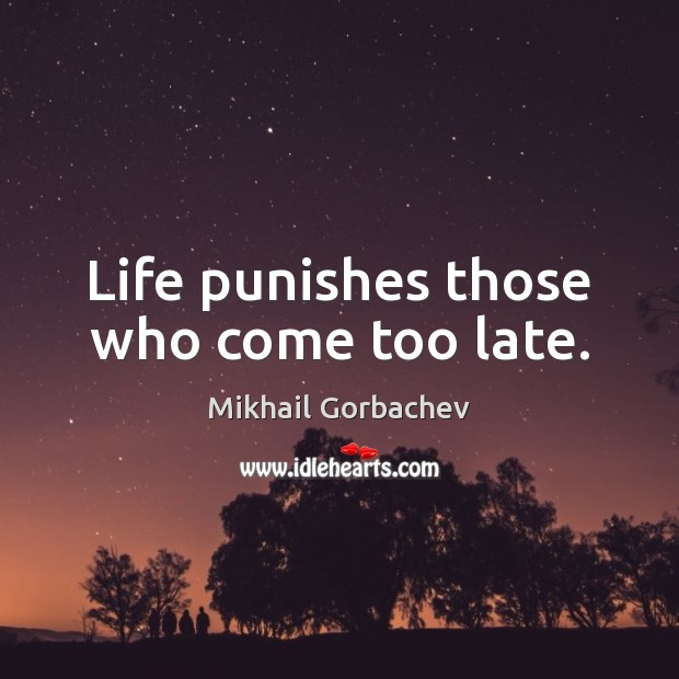 Image, Life punishes those who come too late.
