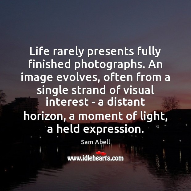 Life rarely presents fully finished photographs. An image evolves, often from a Image