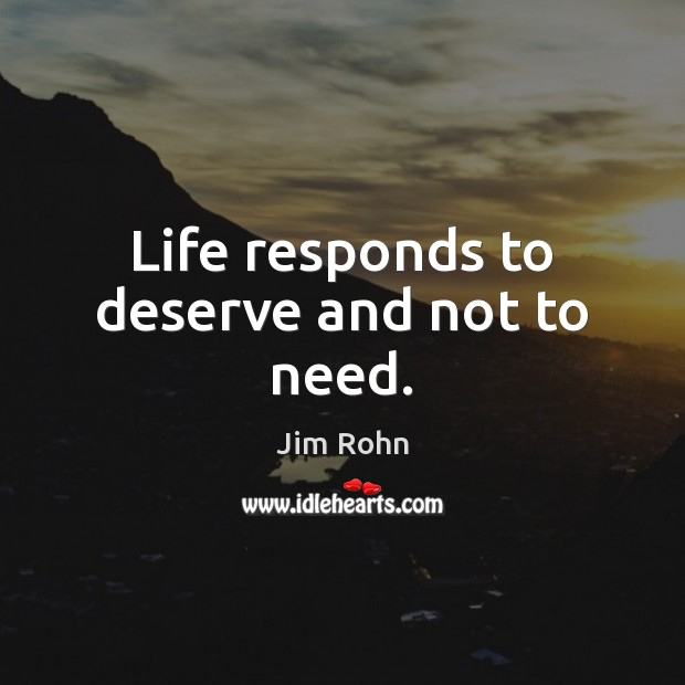 Life responds to deserve and not to need. Jim Rohn Picture Quote