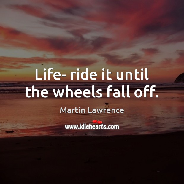 Life- ride it until the wheels fall off. Image