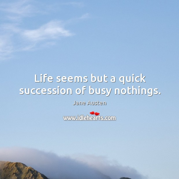 Image, Life seems but a quick succession of busy nothings.