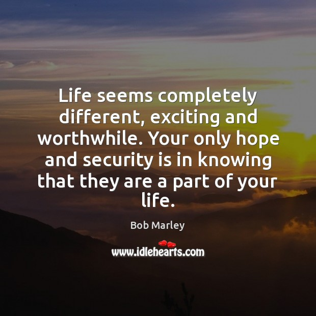 Life seems completely different, exciting and worthwhile. Your only hope and security Bob Marley Picture Quote