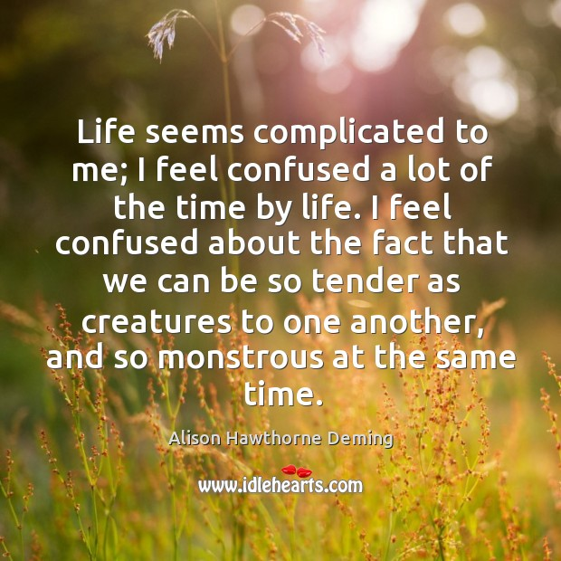 Life seems complicated to me; I feel confused a lot of the Alison Hawthorne Deming Picture Quote