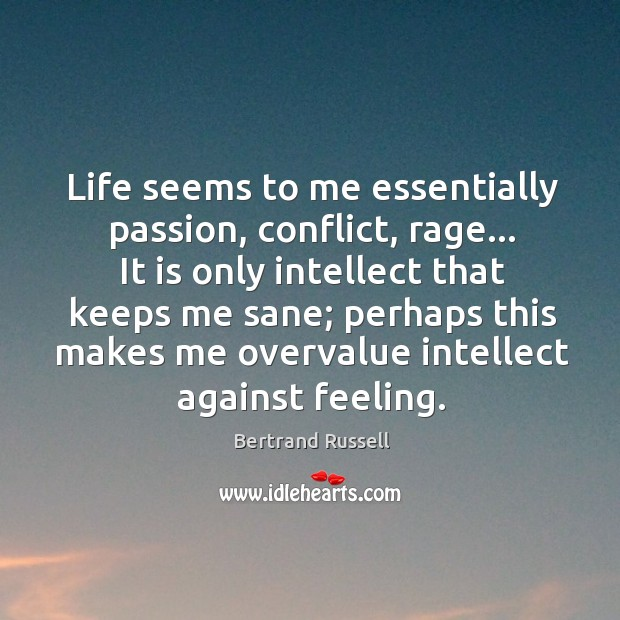 Life seems to me essentially passion, conflict, rage… It is only intellect Image