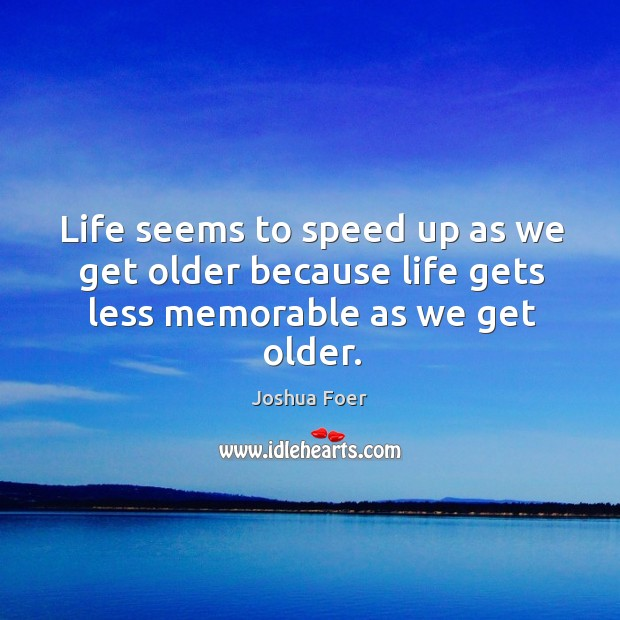 Life seems to speed up as we get older because life gets less memorable as we get older. Image