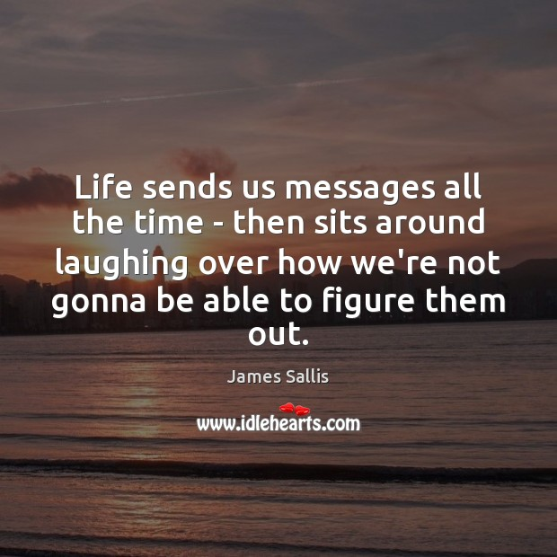 Life sends us messages all the time – then sits around laughing James Sallis Picture Quote