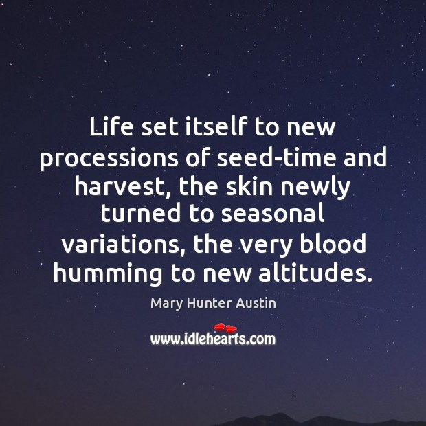 Life set itself to new processions of seed-time and harvest, the skin Mary Hunter Austin Picture Quote